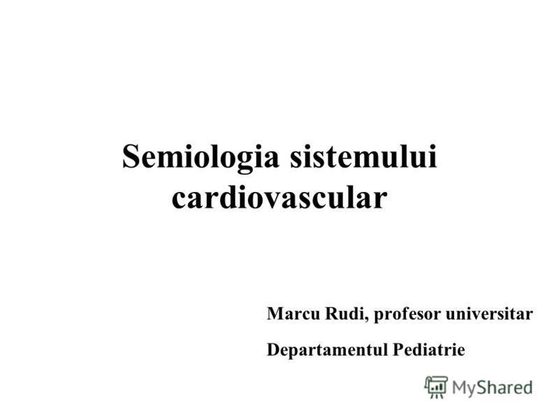 Semiologia sistemului cardiovascular Marcu Rudi, profesor universitar Departamentul Pediatrie