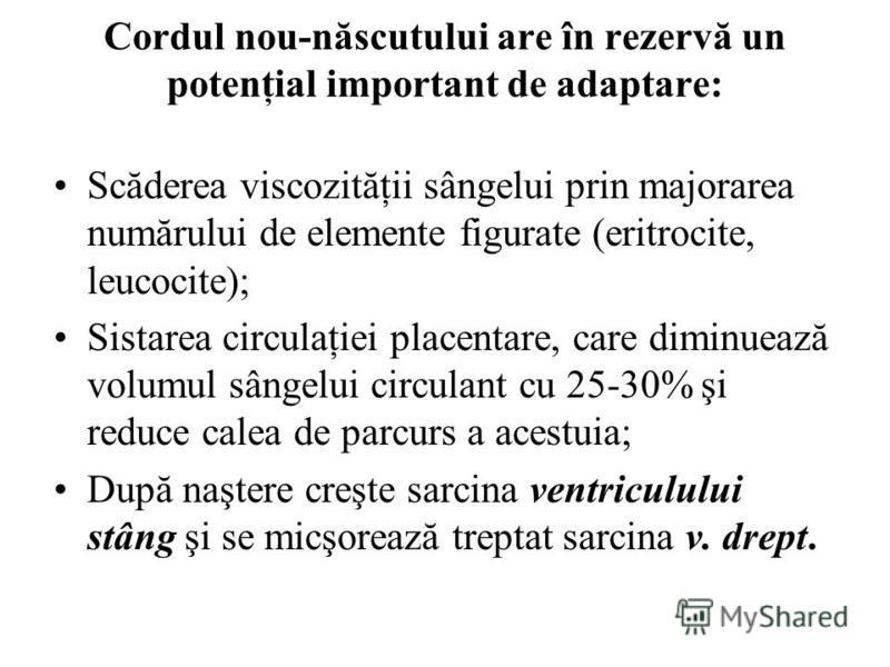 Cordul nou-născutului are în rezervă un potenţial important de adaptare: Scăderea viscozităţii sângelui prin majorarea numărului de elemente figurate (eritrocite, leucocite); Sistarea circulaţiei placentare, care diminuează volumul sângelui circulant