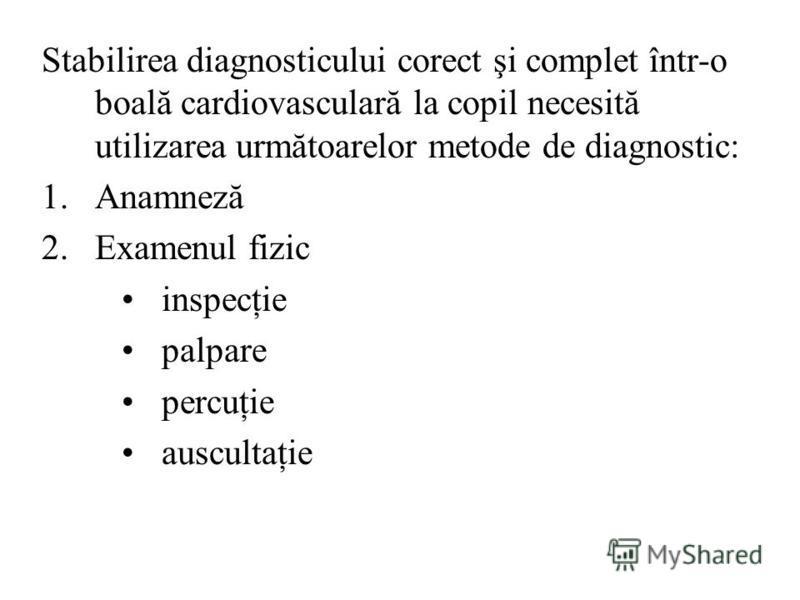 Stabilirea diagnosticului corect şi complet într-o boală cardiovasculară la copil necesită utilizarea următoarelor metode de diagnostic: 1.Anamneză 2.Examenul fizic inspecţie palpare percuţie auscultaţie