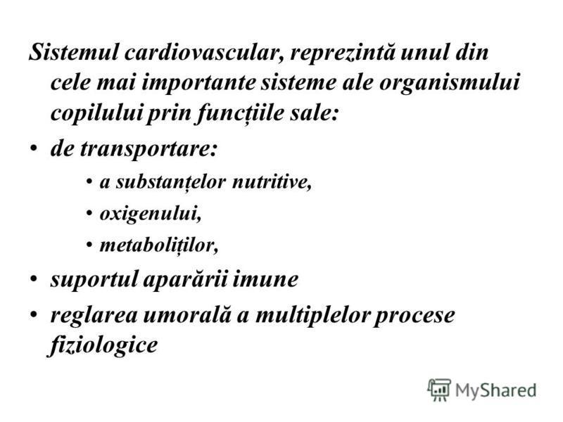 Sistemul cardiovascular, reprezintă unul din cele mai importante sisteme ale organismului copilului prin funcţiile sale: de transportare: a substanţelor nutritive, oxigenului, metaboliţilor, suportul aparării imune reglarea umorală a multiplelor proc