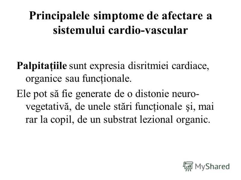Principalele simptome de afectare a sistemului cardio-vascular Palpitaţiile sunt expresia disritmiei cardiace, organice sau funcţionale. Ele pot să fie generate de o distonie neuro- vegetativă, de unele stări funcţionale şi, mai rar la copil, de un s