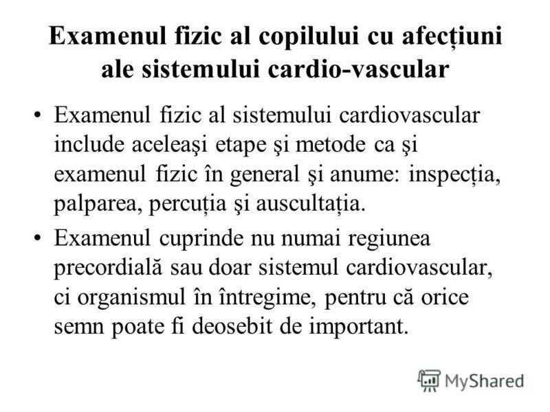 Examenul fizic al copilului cu afecţiuni ale sistemului cardio-vascular Examenul fizic al sistemului cardiovascular include aceleaşi etape şi metode ca şi examenul fizic în general şi anume: inspecţia, palparea, percuţia şi auscultaţia. Examenul cupr