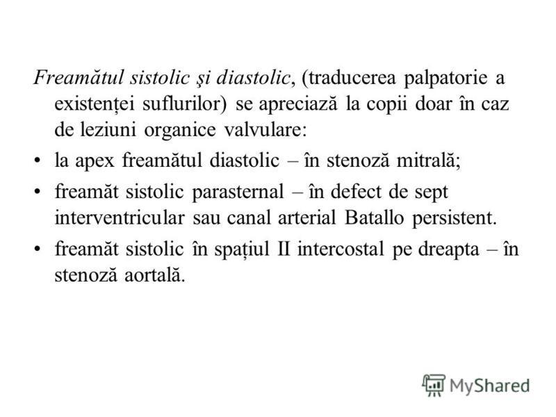 Freamătul sistolic şi diastolic, (traducerea palpatorie a existenţei suflurilor) se apreciază la copii doar în caz de leziuni organice valvulare: la apex freamătul diastolic – în stenoză mitrală; freamăt sistolic parasternal – în defect de sept inter