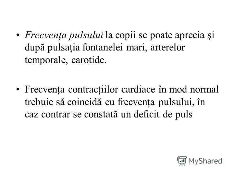 Frecvenţa pulsului la copii se poate aprecia şi după pulsaţia fontanelei mari, arterelor temporale, carotide. Frecvenţa contracţiilor cardiace în mod normal trebuie să coincidă cu frecvenţa pulsului, în caz contrar se constată un deficit de puls