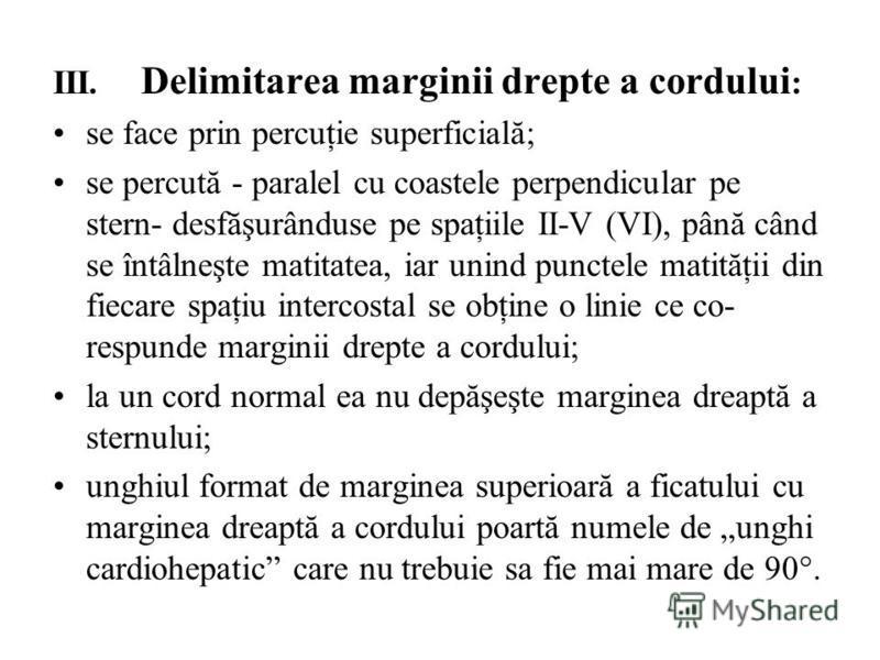 III. Delimitarea marginii drepte a cordului : se face prin percuţie superficială; se percută - paralel cu coastele perpendicular pe stern- desfăşurânduse pe spaţiile II-V (VI), până când se întâlneşte matitatea, iar unind punctele matităţii din fiec