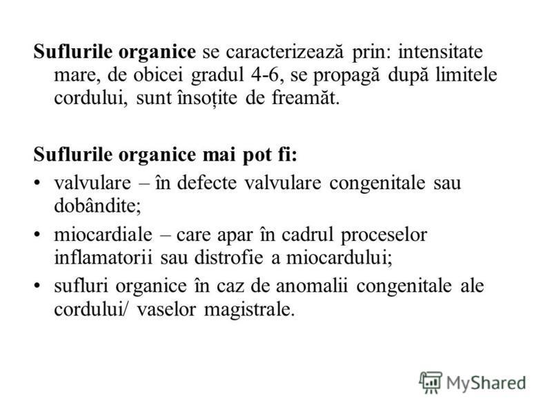 Suflurile organice se caracterizează prin: intensitate mare, de obicei gradul 4-6, se propagă după limitele cordului, sunt însoţite de freamăt. Suflurile organice mai pot fi: valvulare – în defecte valvulare congenitale sau dobândite; miocardiale – c
