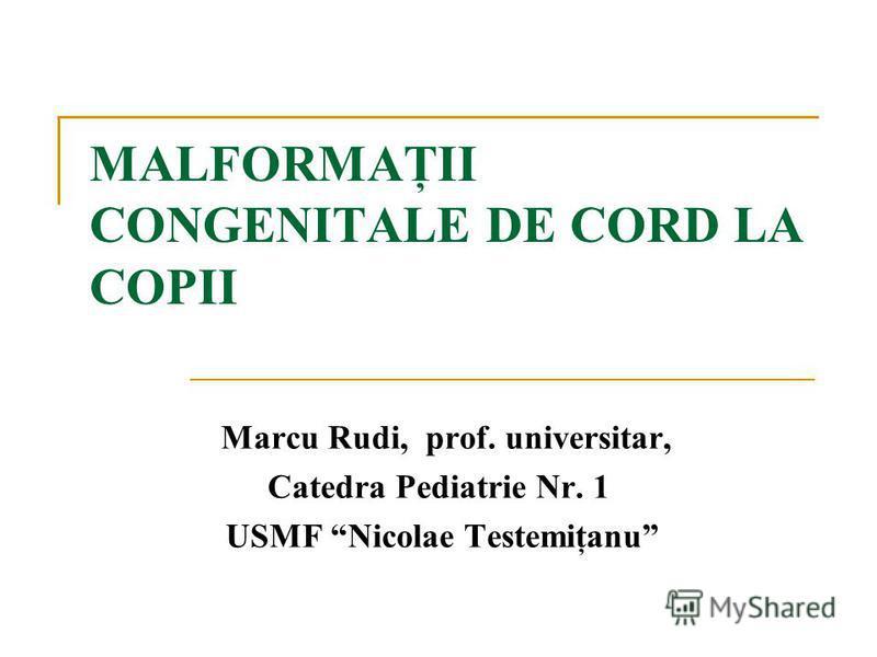 MALFORMAŢII CONGENITALE DE CORD LA COPII Marcu Rudi, prof. universitar, Catedra Pediatrie Nr. 1 USMF Nicolae Testemiţanu