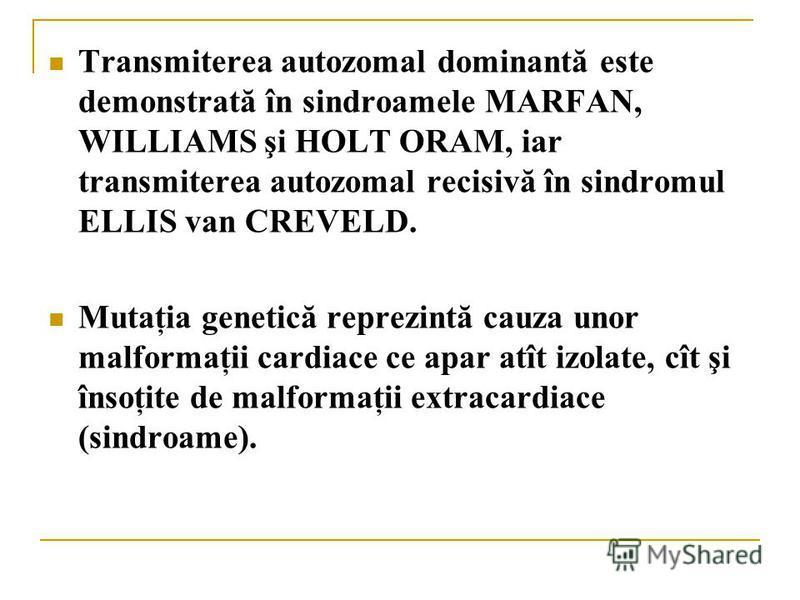 Transmiterea autozomal dominantă este demonstrată în sindroamele MARFAN, WILLIAMS şi HOLT ORAM, iar transmiterea autozomal recisivă în sindromul ELLIS van CREVELD. Mutaţia genetică reprezintă cauza unor malformaţii cardiace ce apar atît izolate, cît