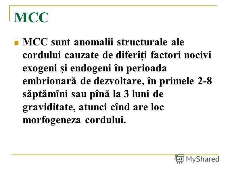 MCC MCC sunt anomalii structurale ale cordului cauzate de diferiţi factori nocivi exogeni şi endogeni în perioada embrionară de dezvoltare, în primele 2-8 săptămîni sau pînă la 3 luni de graviditate, atunci cînd are loc morfogeneza cordului.