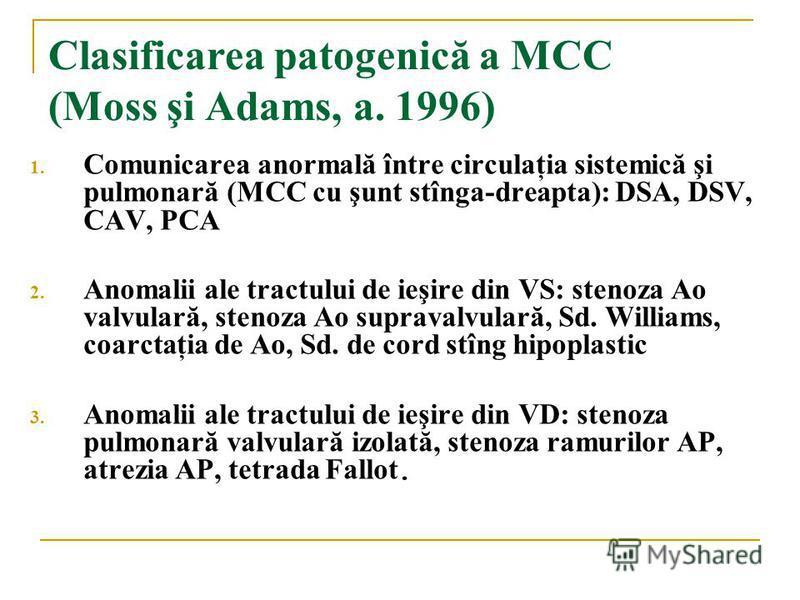 Clasificarea patogenică a MCC (Moss şi Adams, a. 1996) 1. Comunicarea anormală între circulaţia sistemică şi pulmonară (MCC cu şunt stînga-dreapta): DSA, DSV, CAV, PCA 2. Anomalii ale tractului de ieşire din VS: stenoza Ao valvulară, stenoza Ao supra