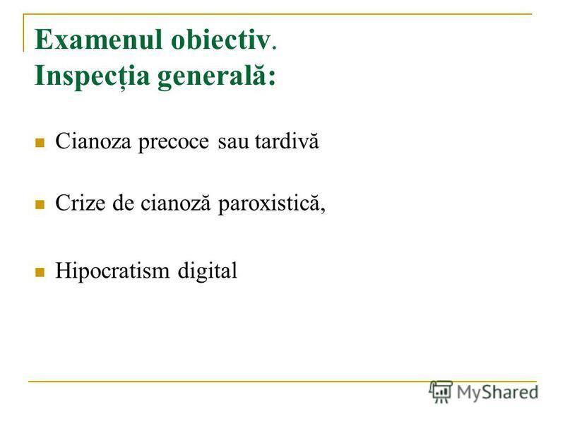 Examenul obiectiv. Inspecţia generală: Cianoza precoce sau tardivă Crize de cianoză paroxistică, Hipocratism digital
