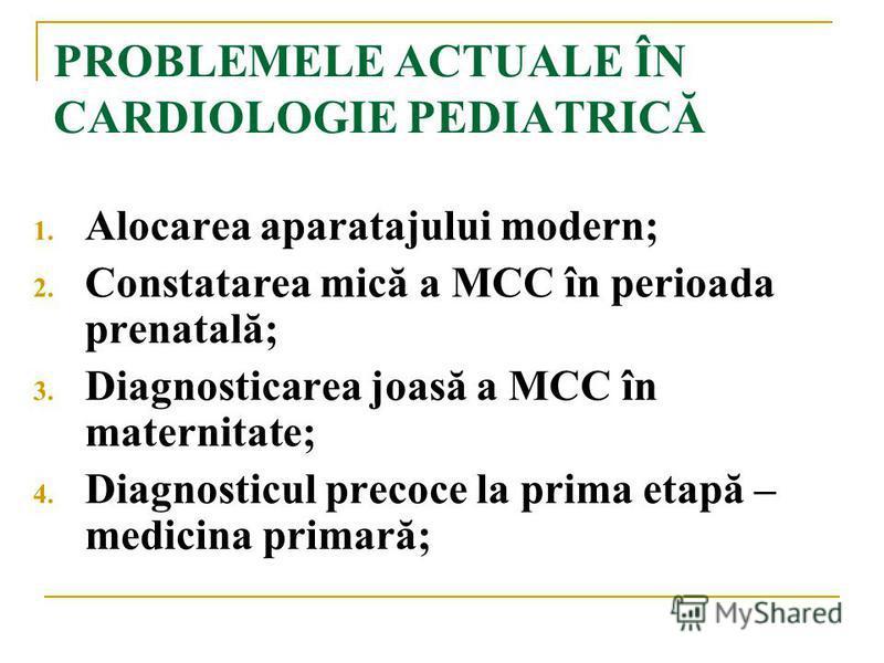 PROBLEMELE ACTUALE ÎN CARDIOLOGIE PEDIATRICĂ 1. Alocarea aparatajului modern; 2. Constatarea mică a MCC în perioada prenatală; 3. Diagnosticarea joasă a MCC în maternitate; 4. Diagnosticul precoce la prima etapă – medicina primară;