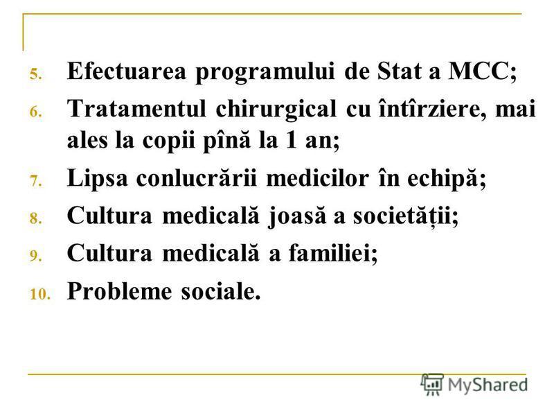 5. Efectuarea programului de Stat a MCC; 6. Tratamentul chirurgical cu întîrziere, mai ales la copii pînă la 1 an; 7. Lipsa conlucrării medicilor în echipă; 8. Cultura medicală joasă a societăţii; 9. Cultura medicală a familiei; 10. Probleme sociale.