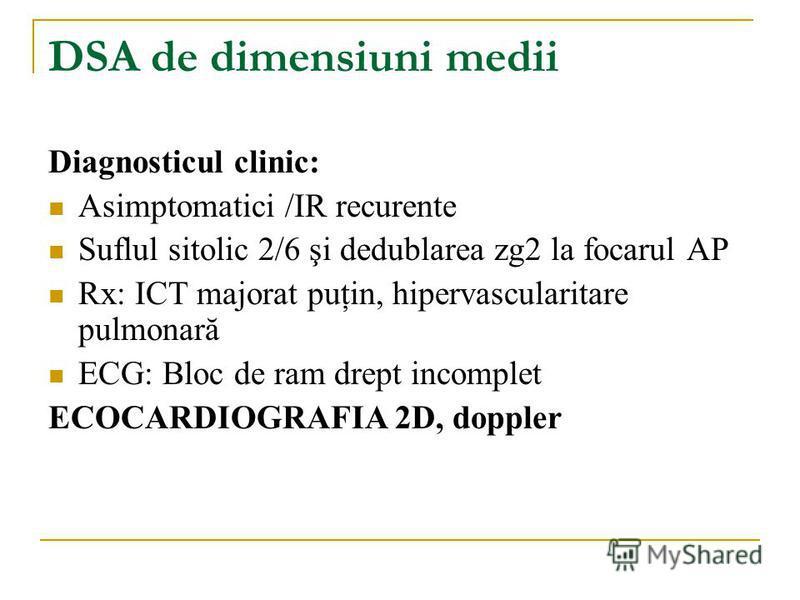 DSA de dimensiuni medii Diagnosticul clinic: Asimptomatici /IR recurente Suflul sitolic 2/6 şi dedublarea zg2 la focarul AP Rx: ICT majorat puţin, hipervascularitare pulmonară ECG: Bloc de ram drept incomplet ECOCARDIOGRAFIA 2D, doppler