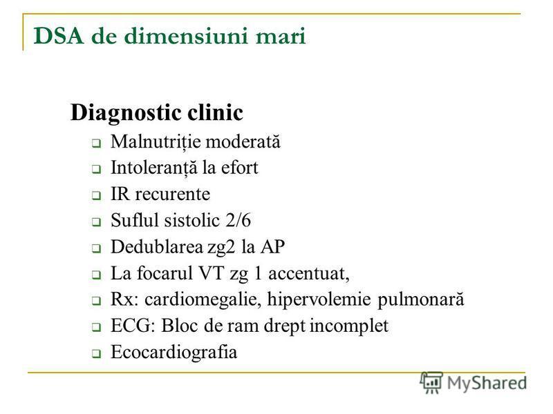 DSA de dimensiuni mari Diagnostic clinic Malnutriţie moderată Intoleranţă la efort IR recurente Suflul sistolic 2/6 Dedublarea zg2 la AP La focarul VT zg 1 accentuat, Rx: cardiomegalie, hipervolemie pulmonară ECG: Bloc de ram drept incomplet Ecocardi