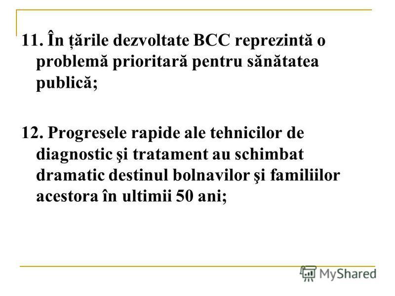 11. În ţările dezvoltate BCC reprezintă o problemă prioritară pentru sănătatea publică; 12. Progresele rapide ale tehnicilor de diagnostic şi tratament au schimbat dramatic destinul bolnavilor şi familiilor acestora în ultimii 50 ani;