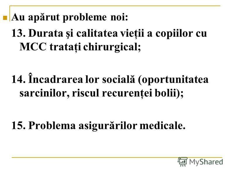 Au apărut probleme noi: 13. Durata şi calitatea vieţii a copiilor cu MCC trataţi chirurgical; 14. Încadrarea lor socială (oportunitatea sarcinilor, riscul recurenţei bolii); 15. Problema asigurărilor medicale.
