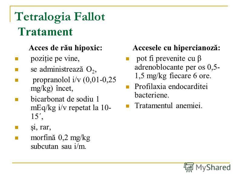 Tetralogia Fallot Tratament Acces de rău hipoxic: poziţie pe vine, se administrează O 2, propranolol i/v (0,01-0,25 mg/kg) încet, bicarbonat de sodiu 1 mEq/kg i/v repetat la 10- 15´, şi, rar, morfină 0,2 mg/kg subcutan sau i/m. Accesele cu hiperciano