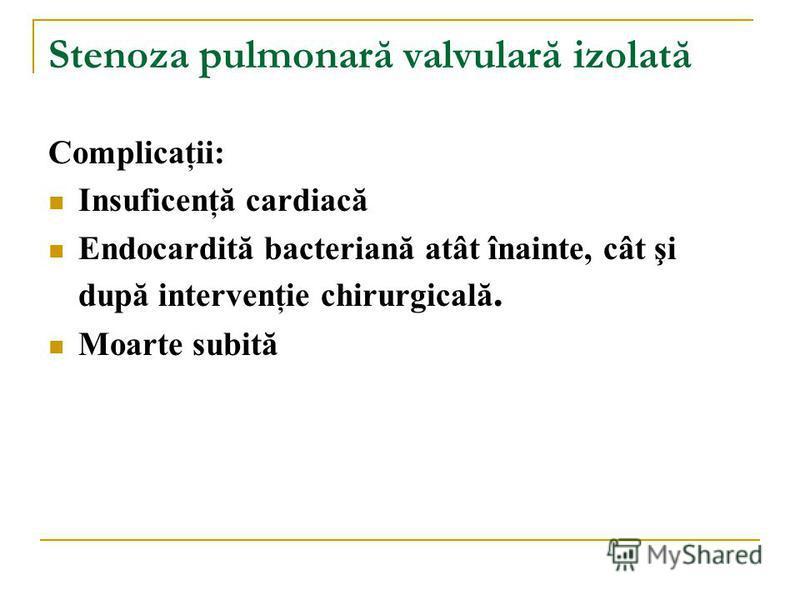 Complicaţii: Insuficenţă cardiacă Endocardită bacteriană atât înainte, cât şi după intervenţie chirurgicală. Moarte subită Stenoza pulmonară valvulară izolată