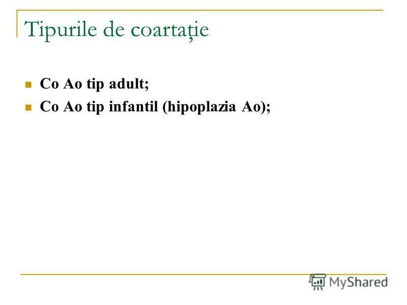 Tipurile de coartaţie Co Ao tip adult; Co Ao tip infantil (hipoplazia Ao);