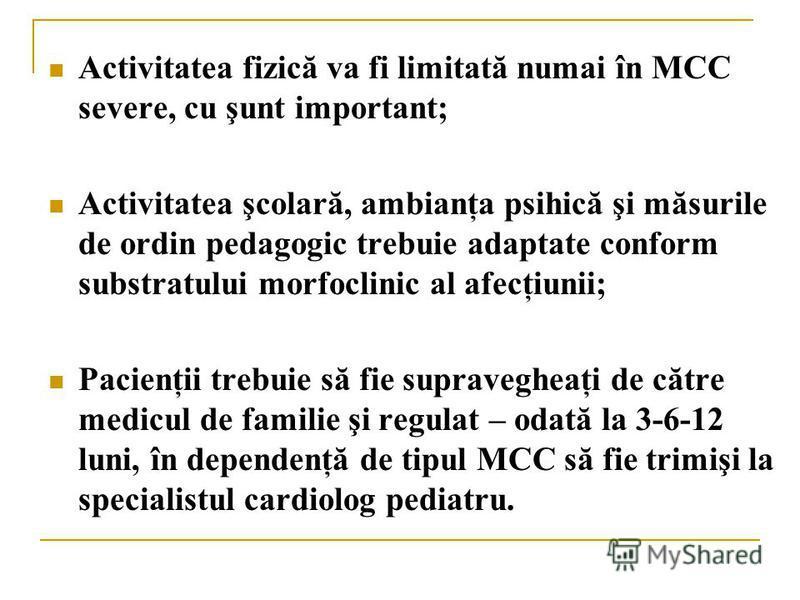 Activitatea fizică va fi limitată numai în MCC severe, cu şunt important; Activitatea şcolară, ambianţa psihică şi măsurile de ordin pedagogic trebuie adaptate conform substratului morfoclinic al afecţiunii; Pacienţii trebuie să fie supravegheaţi de