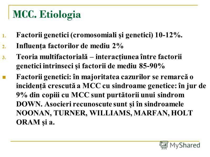 MCC. Etiologia 1. Factorii genetici (cromosomiali şi genetici) 10-12%. 2. Influenţa factorilor de mediu 2% 3. Teoria multifactorială – interacţiunea între factorii genetici intrinseci şi factorii de mediu 85-90% Factorii genetici: în majoritatea cazu