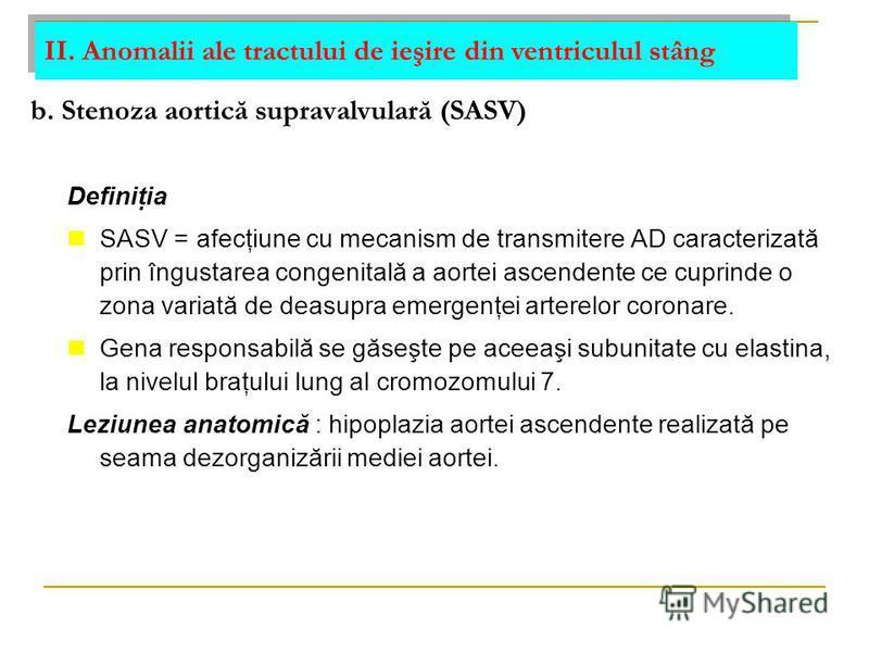 b. Stenoza aortică supravalvulară (SASV) Definiţia SASV = afecţiune cu mecanism de transmitere AD caracterizată prin îngustarea congenitală a aortei ascendente ce cuprinde o zona variată de deasupra emergenţei arterelor coronare. Gena responsabilă se
