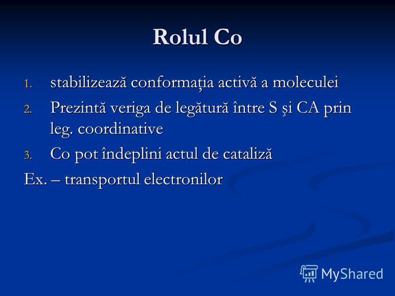 Rolul Co 1. stabilizează conformaţia activă a moleculei 2. Prezintă veriga de legătură între S şi CA prin leg. coordinative 3. Co pot îndeplini actul de cataliză Ex. – transportul electronilor