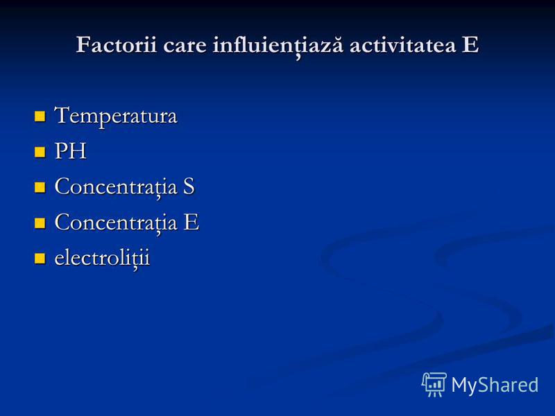 Factorii care influienţiază activitatea E Temperatura Temperatura PH PH Concentraţia S Concentraţia S Concentraţia E Concentraţia E electroliţii electroliţii