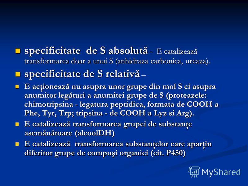 specificitate de S absolută - E catalizează transformarea doar a unui S (anhidraza carbonica, ureaza). specificitate de S absolută - E catalizează transformarea doar a unui S (anhidraza carbonica, ureaza). specificitate de S relativă – specificitate