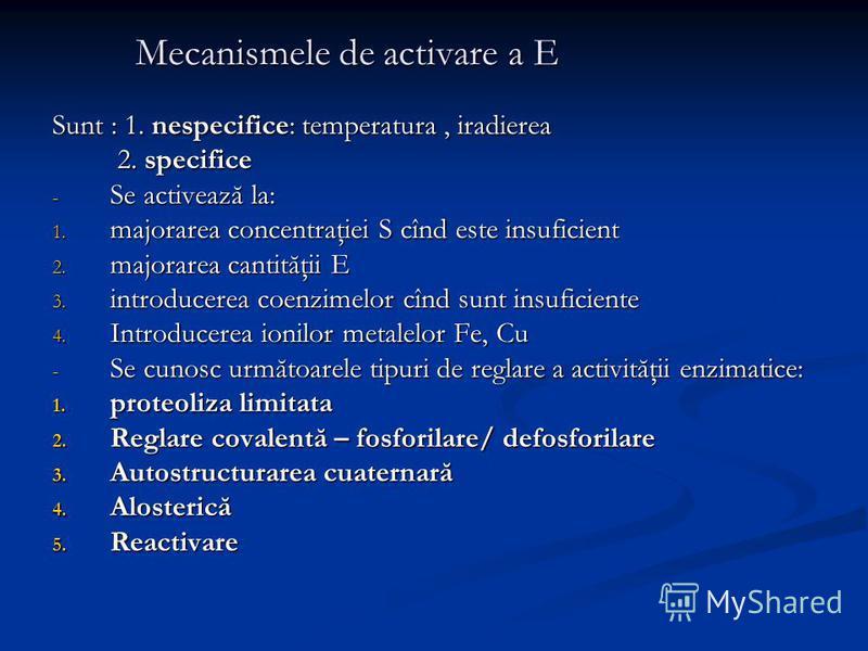 Mecanismele de activare a E Sunt : 1. nespecifice: temperatura, iradierea 2. specifice 2. specifice - Se activează la: 1. majorarea concentraţiei S cînd este insuficient 2. majorarea cantităţii E 3. introducerea coenzimelor cînd sunt insuficiente 4.