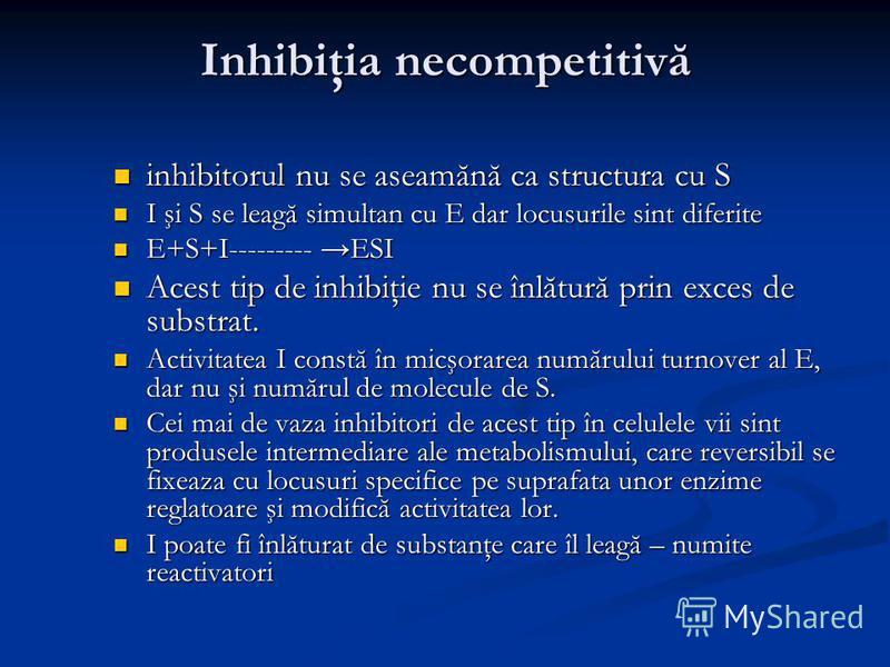 Inhibiţia necompetitivă inhibitorul nu se aseamănă ca structura cu S inhibitorul nu se aseamănă ca structura cu S I şi S se leagă simultan cu E dar locusurile sint diferite I şi S se leagă simultan cu E dar locusurile sint diferite E+S+I--------- ESI