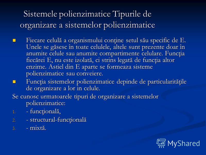 Sistemele polienzimatice Tipurile de organizare a sistemelor polienzimatice Fiecare celulă a organismului conţine setul său specific de E. Unele se găsesc în toate celulele, altele sunt prezente doar în anumite celule sau anumite compartimente celula