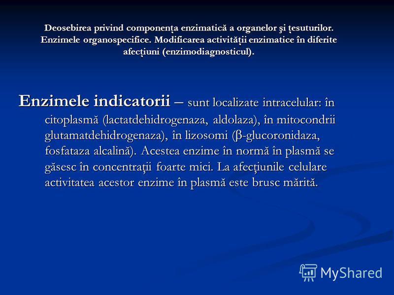 Deosebirea privind componenţa enzimatică a organelor şi ţesuturilor. Enzimele organospecifice. Modificarea activităţii enzimatice în diferite afecţiuni (enzimodiagnosticul). Enzimele indicatorii – sunt localizate intracelular: în citoplasmă (lactatde