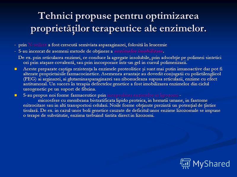 Tehnici propuse pentru optimizarea proprietăţilor terapeutice ale enzimelor. - prin N-acilare a fost crescută semiviata asparaginazei, folosită în leucemie - S-au incercat de asemeni metode de obţinere a enzimelor imobilizate. De ex. prin reticularea