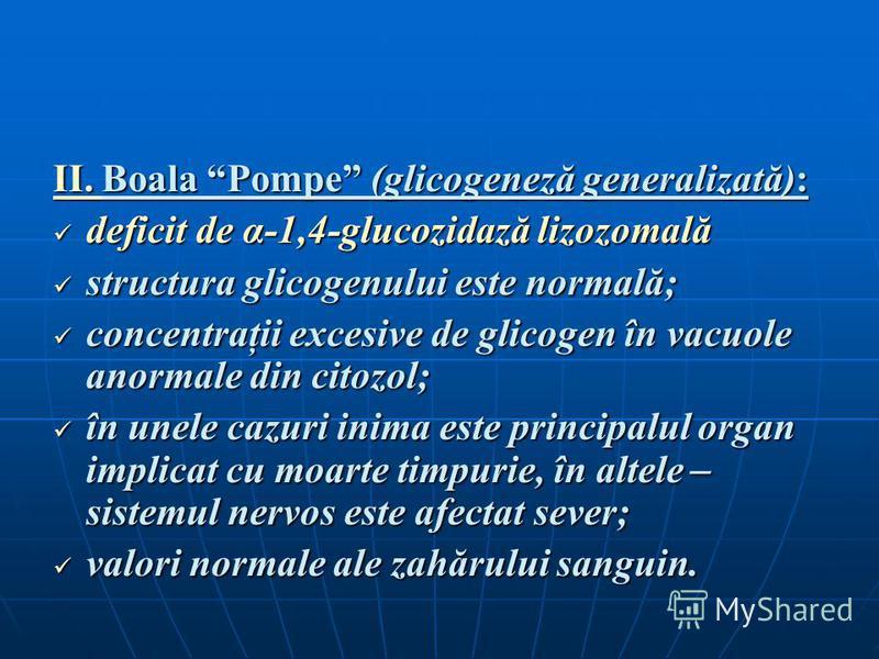 II. Boala Pompe (glicogeneză generalizată): deficit de α-1,4-glucozidază lizozomală deficit de α-1,4-glucozidază lizozomală structura glicogenului este normală; structura glicogenului este normală; concentraţii excesive de glicogen în vacuole anormal