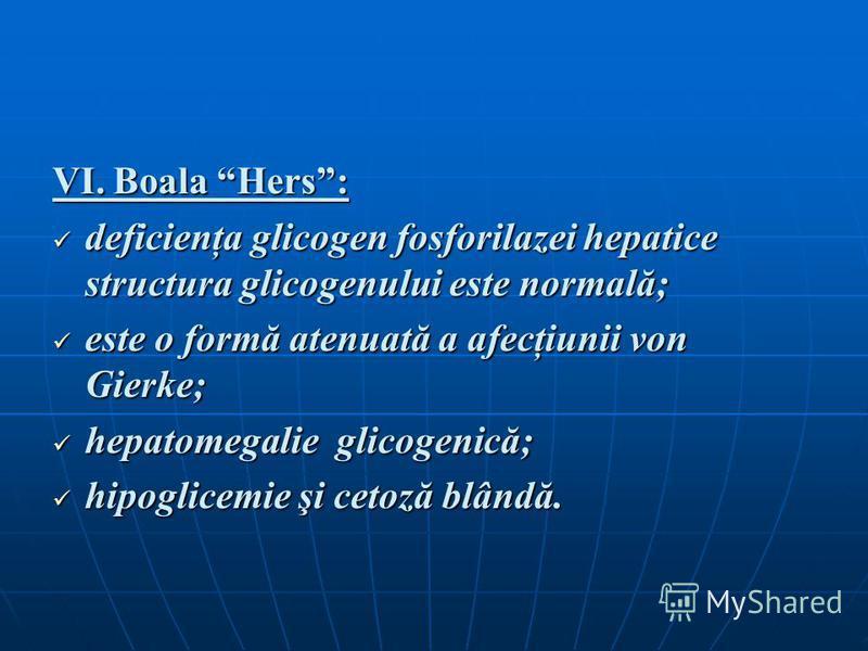 VI. Boala Hers: deficienţa glicogen fosforilazei hepatice structura glicogenului este normală; deficienţa glicogen fosforilazei hepatice structura glicogenului este normală; este o formă atenuată a afecţiunii von Gierke; este o formă atenuată a afecţ
