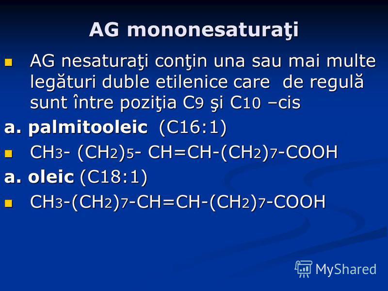 AG mononesaturaţi AG nesaturaţi conţin una sau mai multe legături duble etilenice care de regulă sunt între poziţia C 9 şi C 10 –cis AG nesaturaţi conţin una sau mai multe legături duble etilenice care de regulă sunt între poziţia C 9 şi C 10 –cis a.