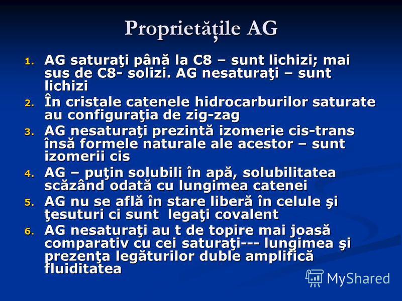 Proprietăţile AG 1. AG saturaţi până la C8 – sunt lichizi; mai sus de C8- solizi. AG nesaturaţi – sunt lichizi 2. În cristale catenele hidrocarburilor saturate au configuraţia de zig-zag 3. AG nesaturaţi prezintă izomerie cis-trans însă formele natur