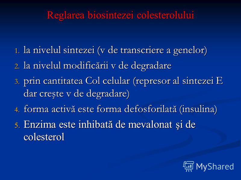 Reglarea biosintezei colesterolului 1. la nivelul sintezei (v de transcriere a genelor) 2. la nivelul modificării v de degradare 3. prin cantitatea Col celular (represor al sintezei E dar creşte v de degradare) 4. forma activă este forma defosforilat
