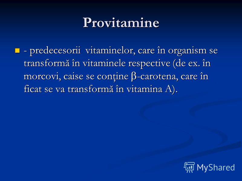 Provitamine - predecesorii vitaminelor, care în organism se transformă în vitaminele respective (de ex. în morcovi, caise se conţine -carotena, care în ficat se va transformă în vitamina A). - predecesorii vitaminelor, care în organism se transformă