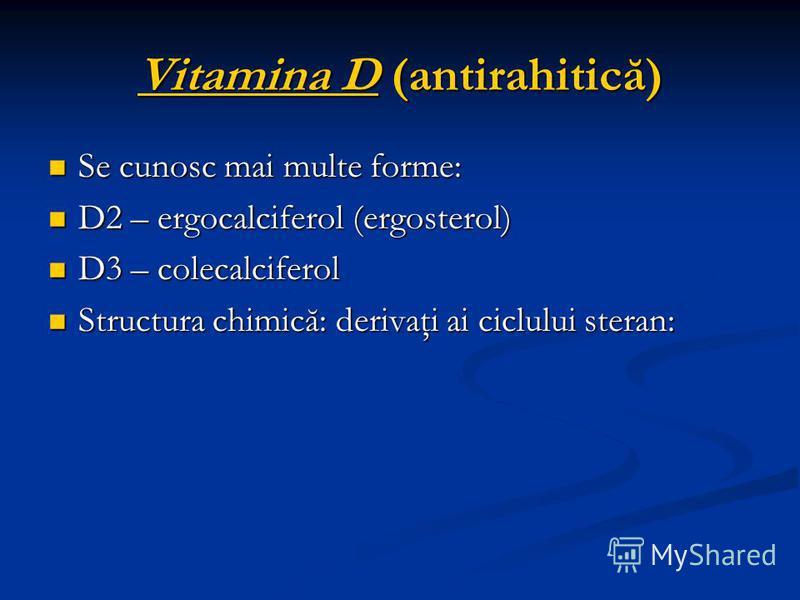 Vitamina D (antirahitică) Se cunosc mai multe forme: Se cunosc mai multe forme: D2 – ergocalciferol (ergosterol) D2 – ergocalciferol (ergosterol) D3 – colecalciferol D3 – colecalciferol Structura chimică: derivaţi ai ciclului steran: Structura chimic