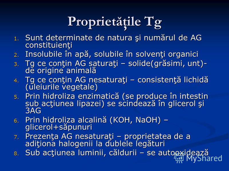 Proprietăţile Tg 1. Sunt determinate de natura şi numărul de AG constituienţi 2. Insolubile în apă, solubile în solvenţi organici 3. Tg ce conţin AG saturaţi – solide(grăsimi, unt)- de origine animală 4. Tg ce conţin AG nesaturaţi – consistenţă lichi