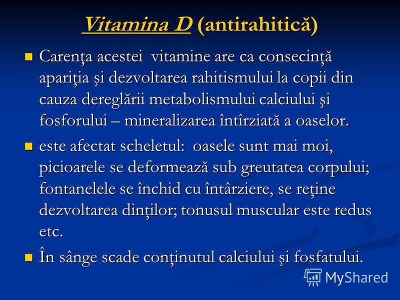 Vitamina D (antirahitică) Carenţa acestei vitamine are ca consecinţă apariţia şi dezvoltarea rahitismului la copii din cauza dereglării metabolismului calciului şi fosforului – mineralizarea întîrziată a oaselor. Carenţa acestei vitamine are ca conse