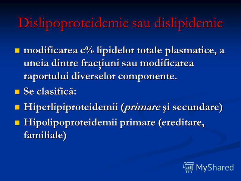 Dislipoproteidemie sau dislipidemie modificarea c% lipidelor totale plasmatice, a uneia dintre fracţiuni sau modificarea raportului diverselor componente. modificarea c% lipidelor totale plasmatice, a uneia dintre fracţiuni sau modificarea raportului