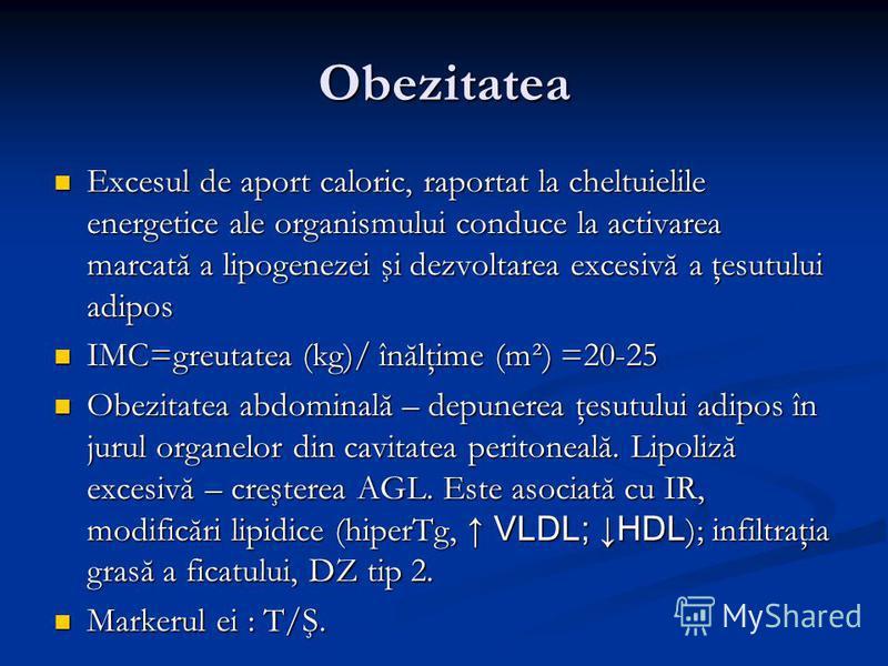 Obezitatea Excesul de aport caloric, raportat la cheltuielile energetice ale organismului conduce la activarea marcată a lipogenezei şi dezvoltarea excesivă a ţesutului adipos Excesul de aport caloric, raportat la cheltuielile energetice ale organism