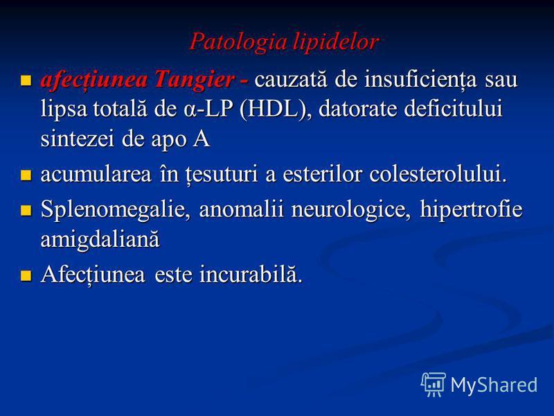 Patologia lipidelor afecţiunea Tangier - cauzată de insuficienţa sau lipsa totală de α-LP (HDL), datorate deficitului sintezei de apo A afecţiunea Tangier - cauzată de insuficienţa sau lipsa totală de α-LP (HDL), datorate deficitului sintezei de apo
