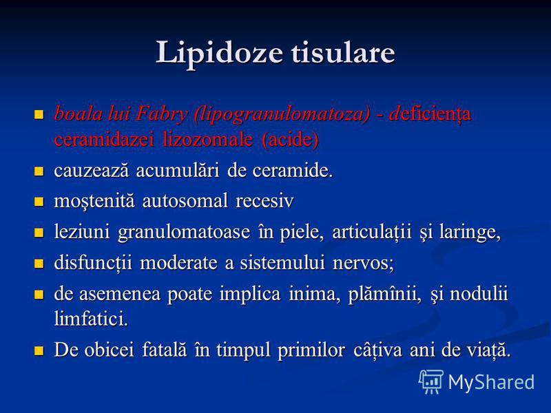 Lipidoze tisulare boala lui Fabry (lipogranulomatoza) - deficienţa ceramidazei lizozomale (acide) boala lui Fabry (lipogranulomatoza) - deficienţa ceramidazei lizozomale (acide) cauzează acumulări de ceramide. cauzează acumulări de ceramide. moştenit