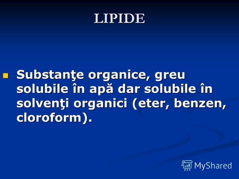LIPIDE Substanţe organice, greu solubile în apă dar solubile în solvenţi organici (eter, benzen, cloroform). Substanţe organice, greu solubile în apă dar solubile în solvenţi organici (eter, benzen, cloroform).