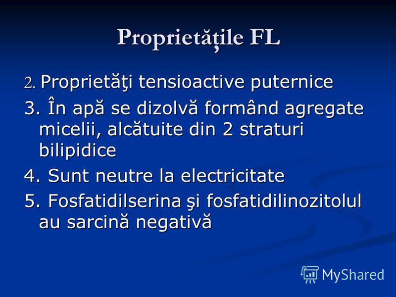 Proprietăţile FL 2. Proprietăţi tensioactive puternice 3. În apă se dizolvă formând agregate micelii, alcătuite din 2 straturi bilipidice 4. Sunt neutre la electricitate 5. Fosfatidilserina şi fosfatidilinozitolul au sarcină negativă